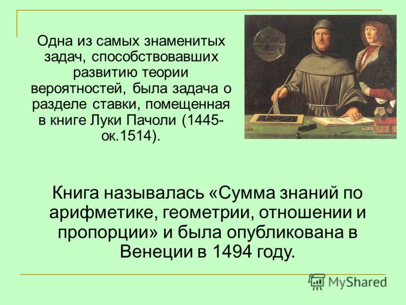 Одна из самых знаменитых задач, способствовавших развитию теории вероятностей, была задача о разделе ставки, помещенная в книге Луки Пачоли (1445- ок.1514). Книга называлась «Сумма знаний по арифметике, геометрии, отношении и пропорции» и была опубли