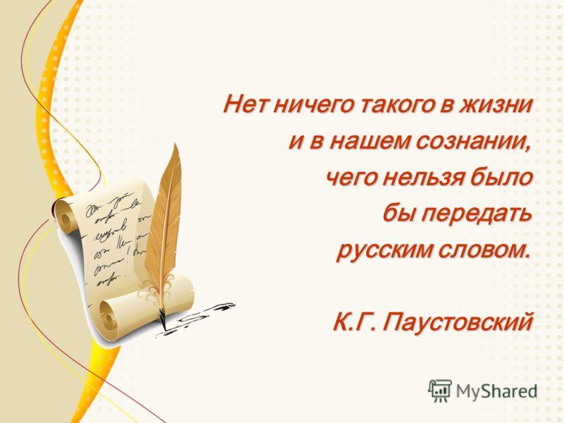 Нет ничего такого в жизни и в нашем сознании, чего нельзя было бы передать русским словом. К.Г. Паустовский