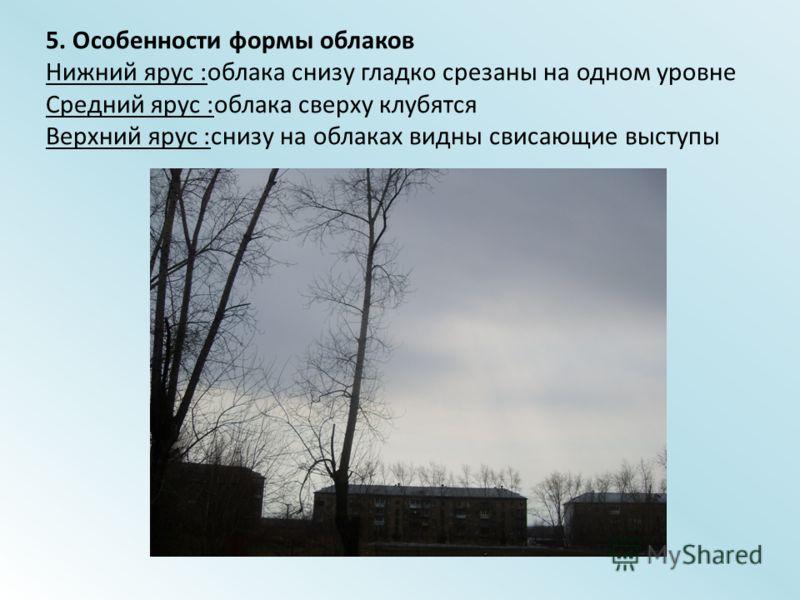 5. Особенности формы облаков Нижний ярус :облака снизу гладко срезаны на одном уровне Средний ярус :облака сверху клубятся Верхний ярус :снизу на облаках видны свисающие выступы