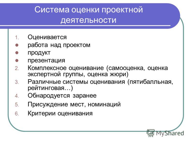 Система оценки проектной деятельности 1. Оценивается работа над проектом продукт презентация 2. Комплексное оценивание (самооценка, оценка экспертной группы, оценка жюри) 3. Различные системы оценивания (пятибалльная, рейтинговая…) 4. Обнародуется за