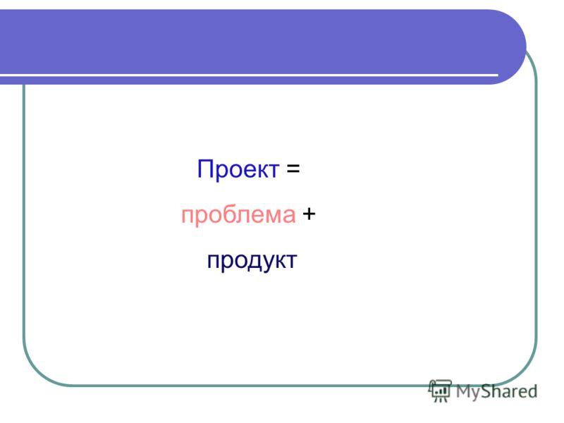 Проект = проблема + продукт