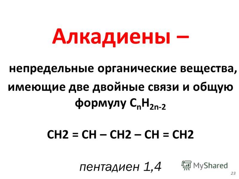 Алкадиены – непредельные органические вещества, имеющие две двойные связи и общую формулу С n H 2n-2 CН2 = CН – CН2 – CН = CН2 пентадиен 1,4 23