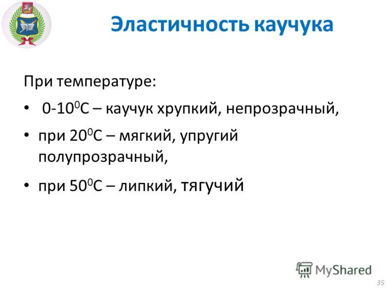 При температуре: 0-10 0 С – каучук хрупкий, непрозрачный, при 20 0 С – мягкий, упругий полупрозрачный, при 50 0 С – липкий, тягучий 35 Эластичность каучука