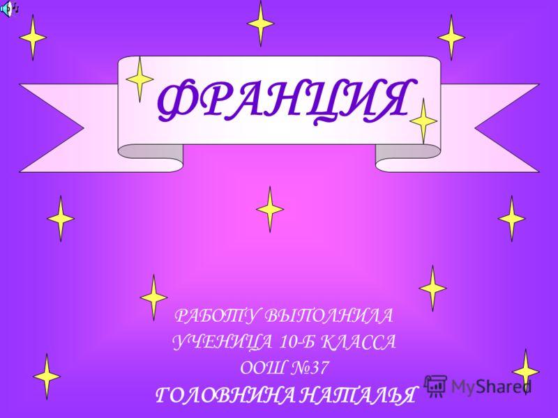 ФРАНЦИЯ РАБОТУ ВЫПОЛНИЛА УЧЕНИЦА 10-Б КЛАССА ООШ 37 ГОЛОВНИНА НАТАЛЬЯ