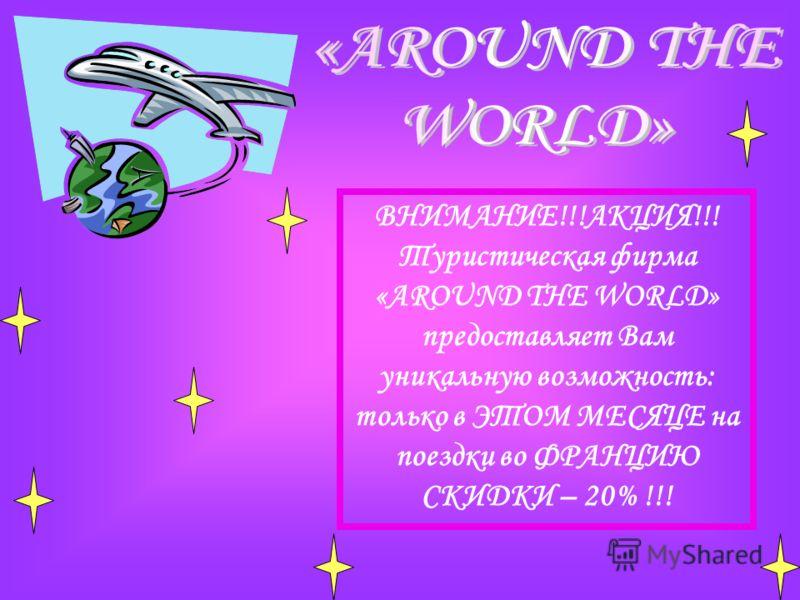 ВНИМАНИЕ!!!АКЦИЯ!!! Туристическая фирма «AROUND THE WORLD» предоставляет Вам уникальную возможность: только в ЭТОМ МЕСЯЦЕ на поездки во ФРАНЦИЮ СКИДКИ – 20% !!!