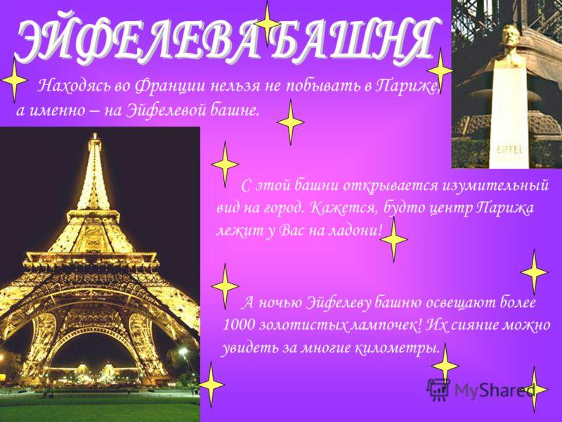 Находясь во Франции нельзя не побывать в Париже, а именно – на Эйфелевой башне. С этой башни открывается изумительный вид на город. Кажется, будто центр Парижа лежит у Вас на ладони! А ночью Эйфелеву башню освещают более 1000 золотистых лампочек! Их