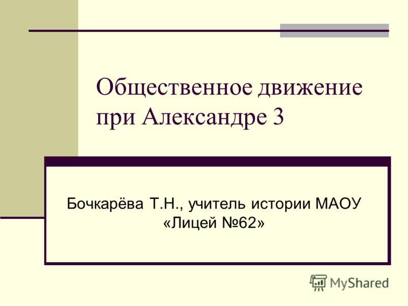 Общественное движение при Александре 3 Бочкарёва Т.Н., учитель истории МАОУ «Лицей 62»