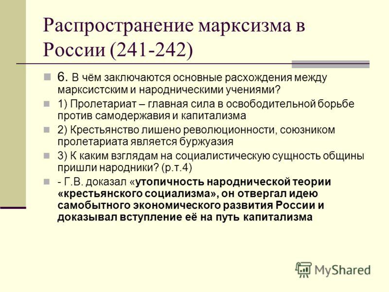 Распространение марксизма в России (241-242) 6. В чём заключаются основные расхождения между марксистским и народническими учениями? 1) Пролетариат – главная сила в освободительной борьбе против самодержавия и капитализма 2) Крестьянство лишено револ