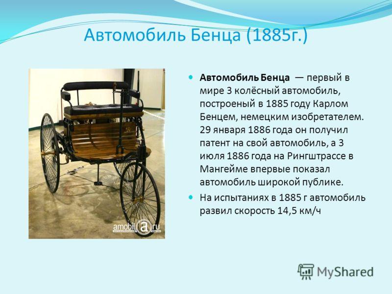 Автомобиль Бенца (1885г.) Автомобиль Бенца первый в мире 3 колёсный автомобиль, построеный в 1885 году Карлом Бенцем, немецким изобретателем. 29 января 1886 года он получил патент на свой автомобиль, а 3 июля 1886 года на Рингштрассе в Мангейме вперв