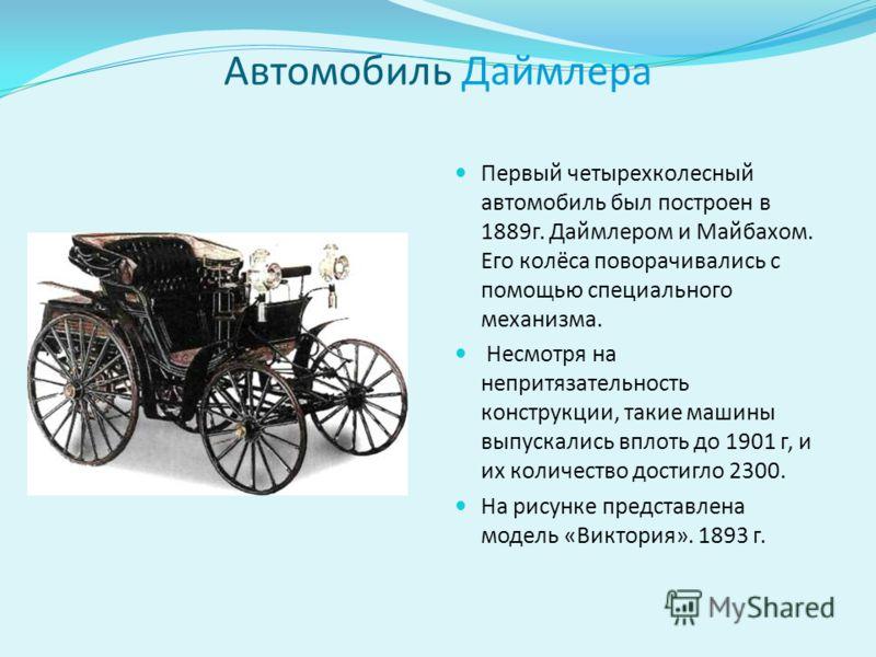 Автомобиль Даймлера Первый четырехколесный автомобиль был построен в 1889г. Даймлером и Майбахом. Его колёса поворачивались с помощью специального механизма. Несмотря на непритязательность конструкции, такие машины выпускались вплоть до 1901 г, и их