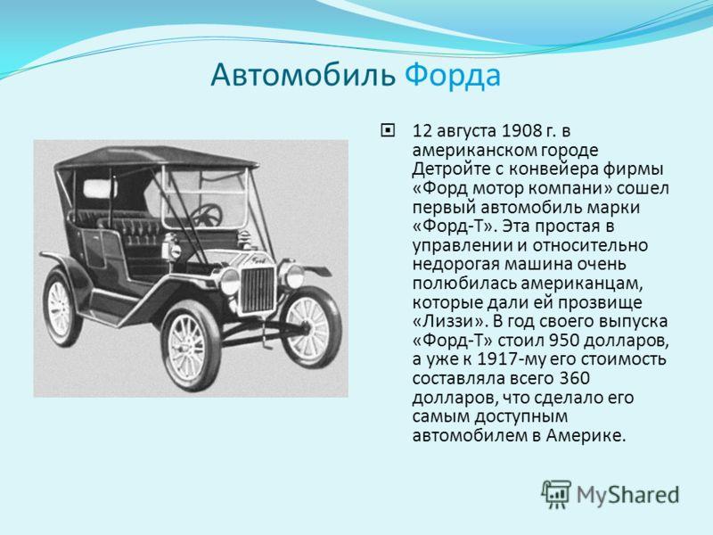 Автомобиль Форда 12 августа 1908 г. в американском городе Детройте с конвейера фирмы «Форд мотор компани» сошел первый автомобиль марки «Форд-Т». Эта простая в управлении и относительно недорогая машина очень полюбилась американцам, которые дали ей п