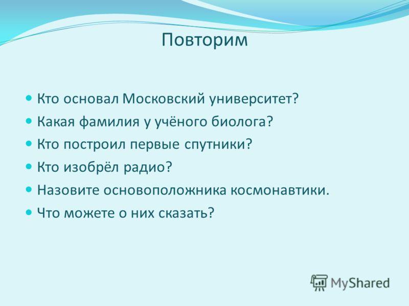 Повторим Кто основал Московский университет? Какая фамилия у учёного биолога? Кто построил первые спутники? Кто изобрёл радио? Назовите основоположника космонавтики. Что можете о них сказать?