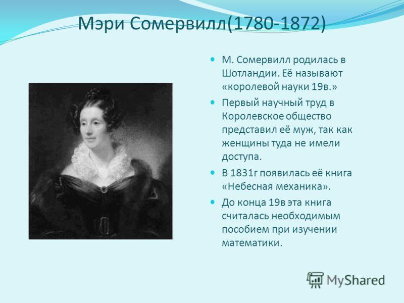 Мэри Сомервилл(1780-1872) М. Сомервилл родилась в Шотландии. Её называют «королевой науки 19в.» Первый научный труд в Королевское общество представил её муж, так как женщины туда не имели доступа. В 1831г появилась её книга «Небесная механика». До ко