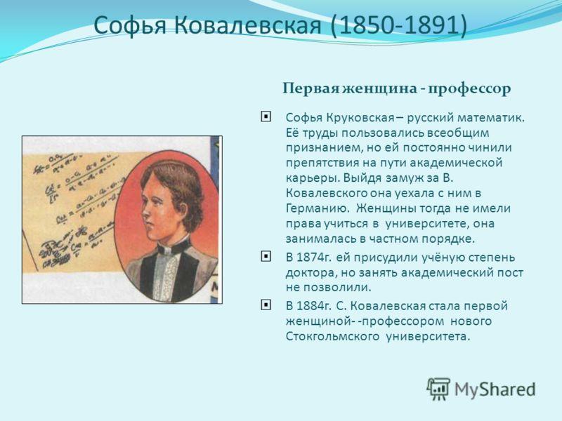 Софья Ковалевская (1850-1891) Первая женщина - профессор Софья Круковская – русский математик. Её труды пользовались всеобщим признанием, но ей постоянно чинили препятствия на пути академической карьеры. Выйдя замуж за В. Ковалевского она уехала с ни