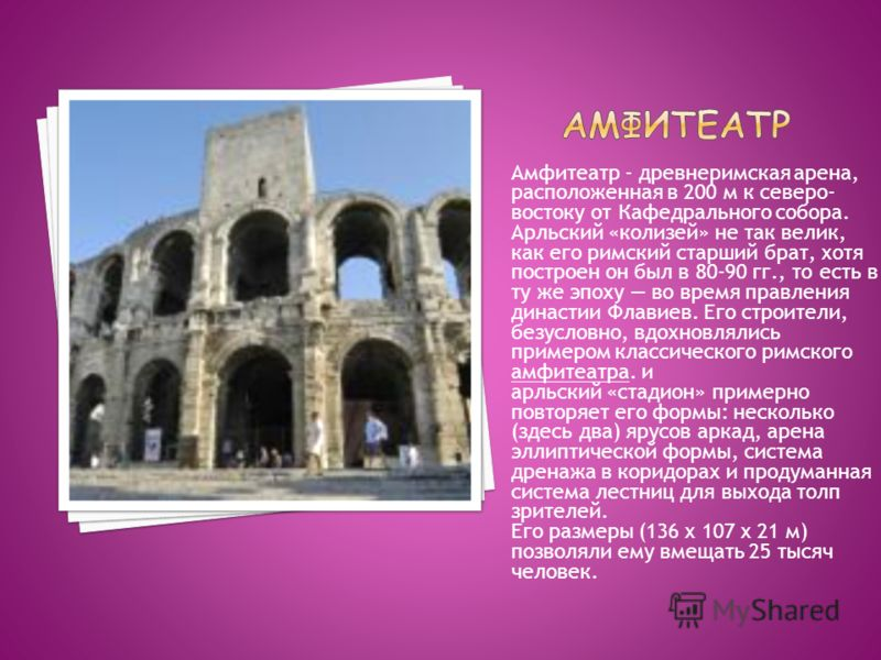 Амфитеатр - древнеримская арена, расположенная в 200 м к северо- востоку от Кафедрального собора. Арльский «колизей» не так велик, как его римский старший брат, хотя построен он был в 80-90 гг., то есть в ту же эпоху во время правления династии Флави