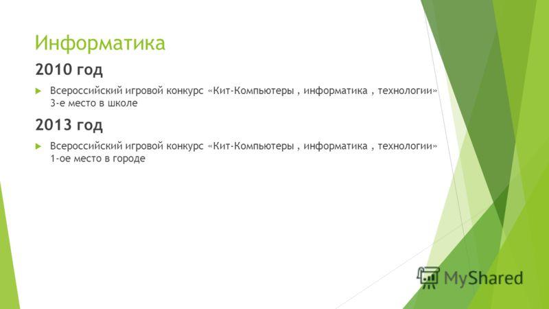 Информатика 2010 год Всероссийский игровой конкурс «Кит-Компьютеры, информатика, технологии» 3-е место в школе 2013 год Всероссийский игровой конкурс «Кит-Компьютеры, информатика, технологии» 1-ое место в городе