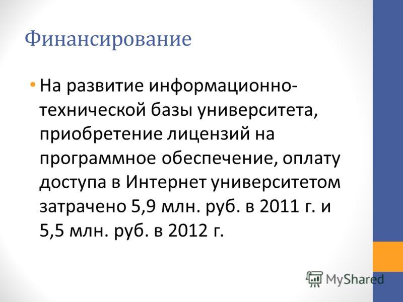 Финансирование На развитие информационно- технической базы университета, приобретение лицензий на программное обеспечение, оплату доступа в Интернет университетом затрачено 5,9 млн. руб. в 2011 г. и 5,5 млн. руб. в 2012 г.