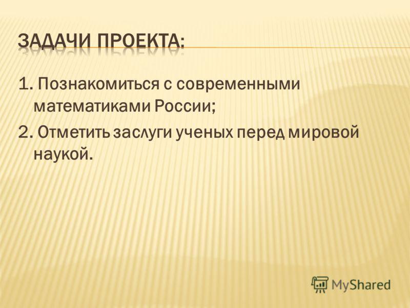 1. Познакомиться с современными математиками России; 2. Отметить заслуги ученых перед мировой наукой.