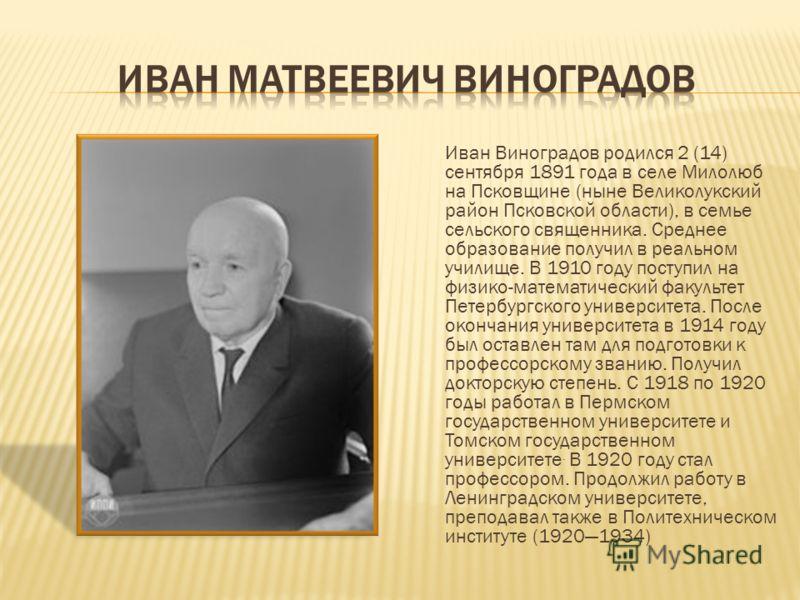 Иван Виноградов родился 2 (14) сентября 1891 года в селе Милолюб на Псковщине (ныне Великолукский район Псковской области), в семье сельского священника. Среднее образование получил в реальном училище. В 1910 году поступил на физико-математический фа