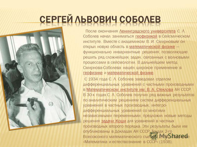 После окончания Ленинградского университета С. Л. Соболев начал заниматься геофизикой в Сейсмическом институте. Вместе с академиком В. И. Смирновым он открыл новую область в математической физике функционально инвариантные решения, позволяющие решить