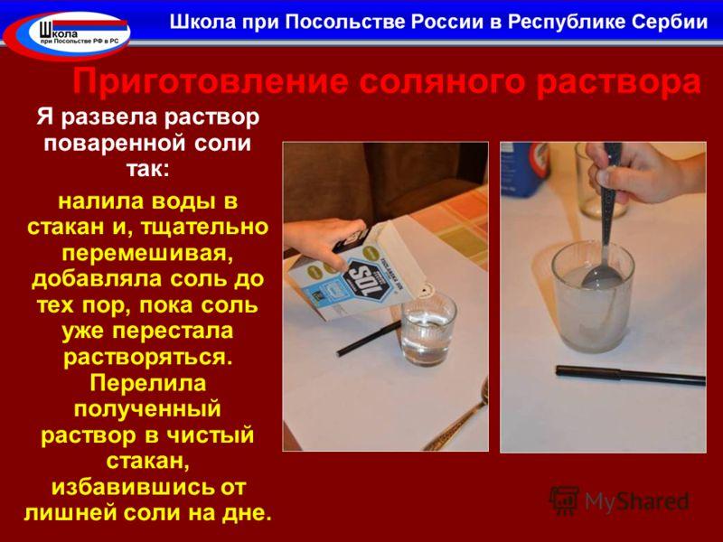 Приготовление соляного раствора Я развела раствор поваренной соли так: налила воды в стакан и, тщательно перемешивая, добавляла соль до тех пор, пока соль уже перестала растворяться. Перелила полученный раствор в чистый стакан, избавившись от лишней