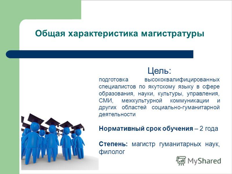 Цель: подготовка высококвалифицированных специалистов по якутскому языку в сфере образования, науки, культуры, управления, СМИ, межкультурной коммуникации и других областей социально-гуманитарной деятельности Нормативный срок обучения – 2 года Степен
