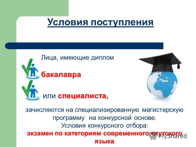 Лица, имеющие диплом бакалавра специалиста, или специалиста, зачисляются на специализированную магистерскую программу на конкурсной основе. Условия конкурсного отбора: экзамен по категориям современного якутского языка Условия поступления