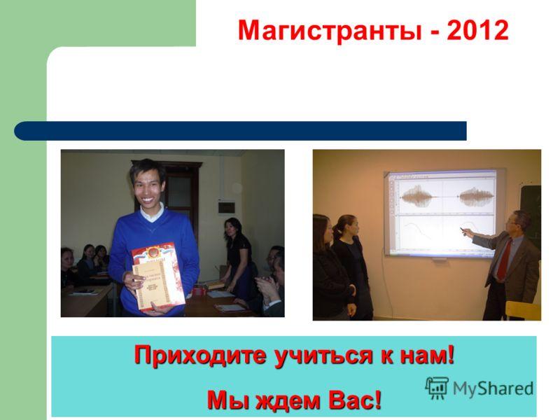 Магистранты - 2012 Приходите учиться к нам! Мы ждем Вас!
