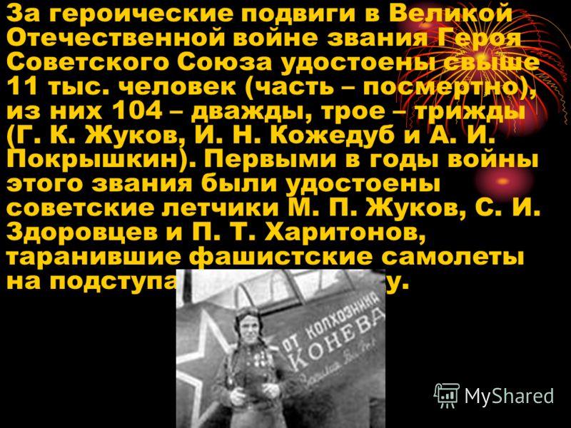 За героические подвиги в Великой Отечественной войне звания Героя Советского Союза удостоены свыше 11 тыс. человек (часть – посмертно), из них 104 – дважды, трое – трижды (Г. К. Жуков, И. Н. Кожедуб и А. И. Покрышкин). Первыми в годы войны этого зван