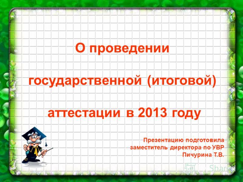 О проведении государственной (итоговой) аттестации в 2013 году Презентацию подготовила заместитель директора по УВР Пичурина Т.В.