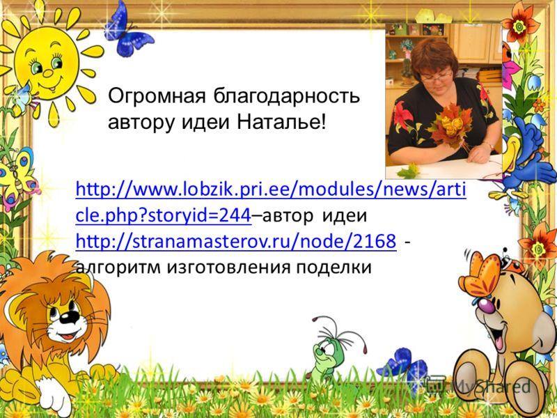 http://www.lobzik.pri.ee/modules/news/arti cle.php?storyid=244http://www.lobzik.pri.ee/modules/news/arti cle.php?storyid=244–автор идеи http://stranamasterov.ru/node/2168 - алгоритм изготовления поделки http://stranamasterov.ru/node/2168 Огромная бла