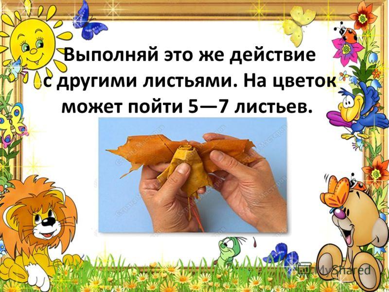 Выполняй это же действие с другими листьями. На цветок может пойти 57 листьев.