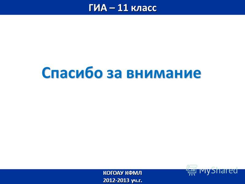 Спасибо за внимание КОГОАУ КФМЛ 2012-2013 уч.г. ГИА – 11 класс