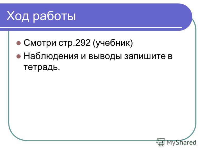 Ход работы Смотри стр.292 (учебник) Наблюдения и выводы запишите в тетрадь.