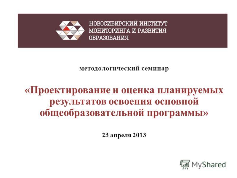 методологический семинар «Проектирование и оценка планируемых результатов освоения основной общеобразовательной программы» 23 апреля 2013