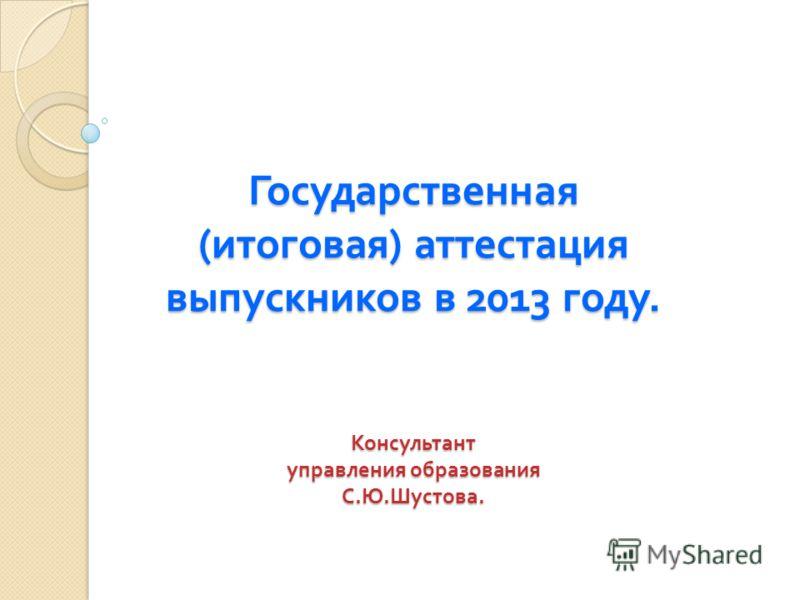 Государственная ( итоговая ) аттестация выпускников в 2013 году. Консультант управления образования С. Ю. Шустова.