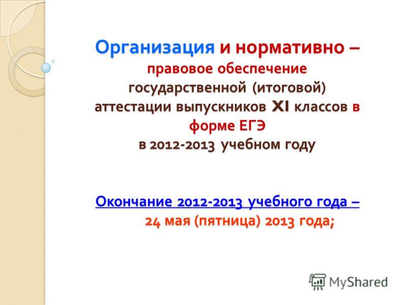 Организация и нормативно – правовое обеспечение государственной ( итоговой ) аттестации выпускников XI классов в форме ЕГЭ в 2012-2013 учебном году Окончание 2012-2013 учебного года – 24 мая ( пятница ) 2013 года ;