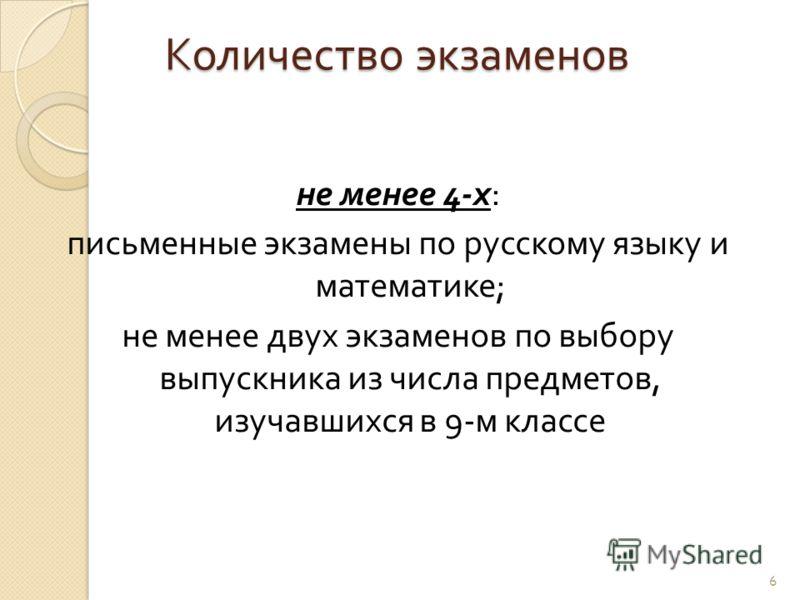 6 не менее 4- х : письменные экзамены по русскому языку и математике ; не менее двух экзаменов по выбору выпускника из числа предметов, изучавшихся в 9- м классе Количество экзаменов