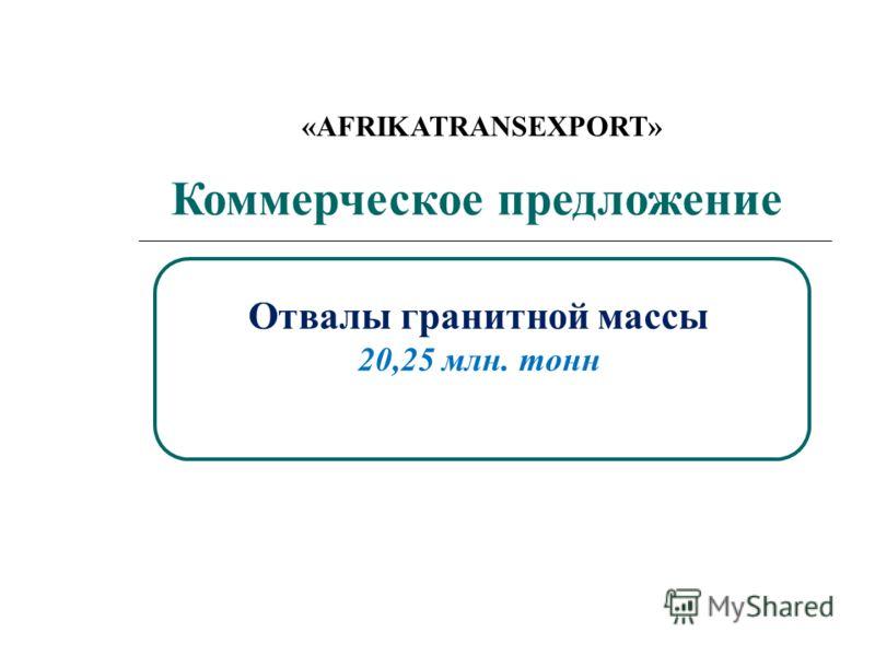Коммерческое предложение Отвалы гранитной массы 20,25 млн. тонн «AFRIKATRANSEXPORT»
