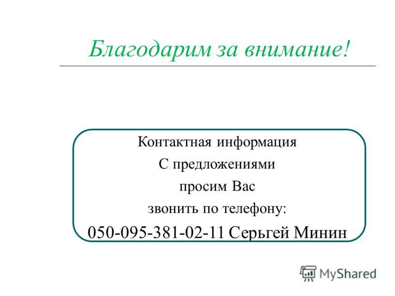 Благодарим за внимание! Контактная информация С предложениями просим Вас звонить по телефону: 050-095-381-02-11 Серьгей Минин
