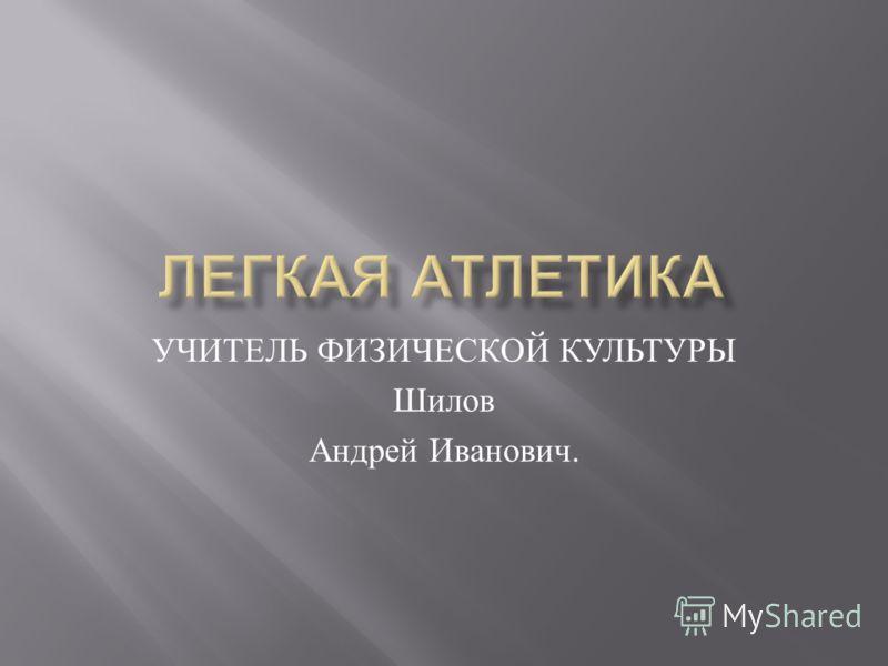 УЧИТЕЛЬ ФИЗИЧЕСКОЙ КУЛЬТУРЫ Шилов Андрей Иванович.