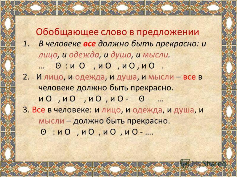 Обобщающее слово в предложении 1.В человеке все должно быть прекрасно: и лицо, и одежда, и душа, и мысли. … ʘ : и O, и O, и O, и O. 2. И лицо, и одежда, и душа, и мысли – все в человеке должно быть прекрасно. и O, и O, и O, и O - ʘ … 3. Все в человек