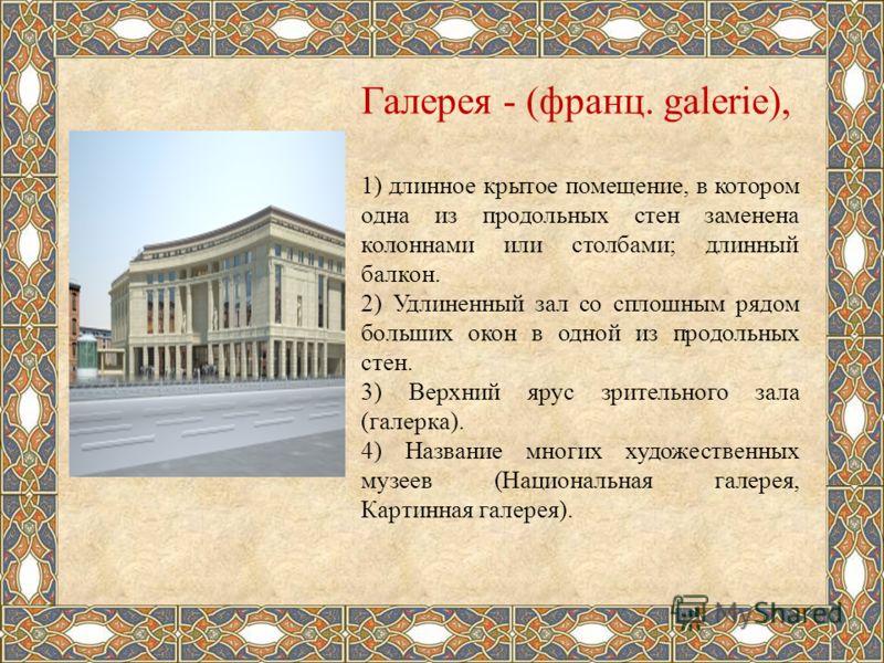 Галерея - (франц. galerie), 1) длинное крытое помещение, в котором одна из продольных стен заменена колоннами или столбами; длинный балкон. 2) Удлиненный зал со сплошным рядом больших окон в одной из продольных стен. 3) Верхний ярус зрительного зала