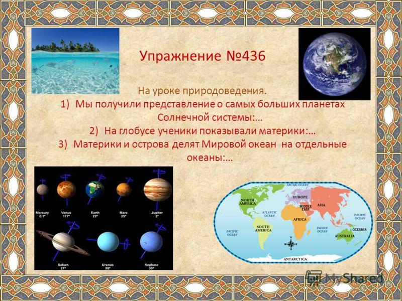 Упражнение 436 На уроке природоведения. 1)Мы получили представление о самых больших планетах Солнечной системы:… 2)На глобусе ученики показывали материки:… 3)Материки и острова делят Мировой океан на отдельные океаны:…
