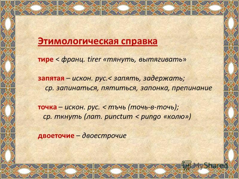Этимологическая справка тире < франц. tirer «тянуть, вытягивать» запятая – искон. рус.< запять, задержать; ср. запинаться, пятиться, запонка, препинание точка – искон. рус. < тъчь (точь-в-точь); ср. ткнуть (лат. punctum < pungo «колю») двоеточие – дв