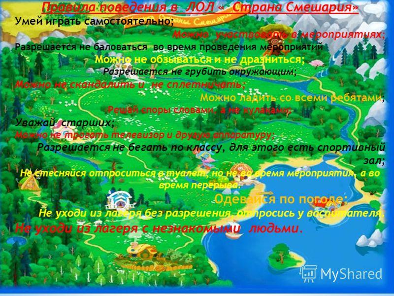 Правила поведения в ЛОЛ « Страна Смешария» Умей играть самостоятельно; Можно участвовать в мероприятиях ; Разрешается не баловаться во время проведения мероприятий Можно не обзываться и не дразниться; Разрешается не грубить окружающим; Можно не сканд