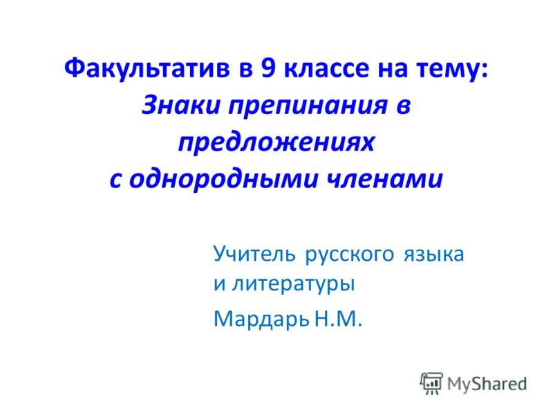 Факультатив в 9 классе на тему: Знаки препинания в предложениях с однородными членами Учитель русского языка и литературы Мардарь Н.М.