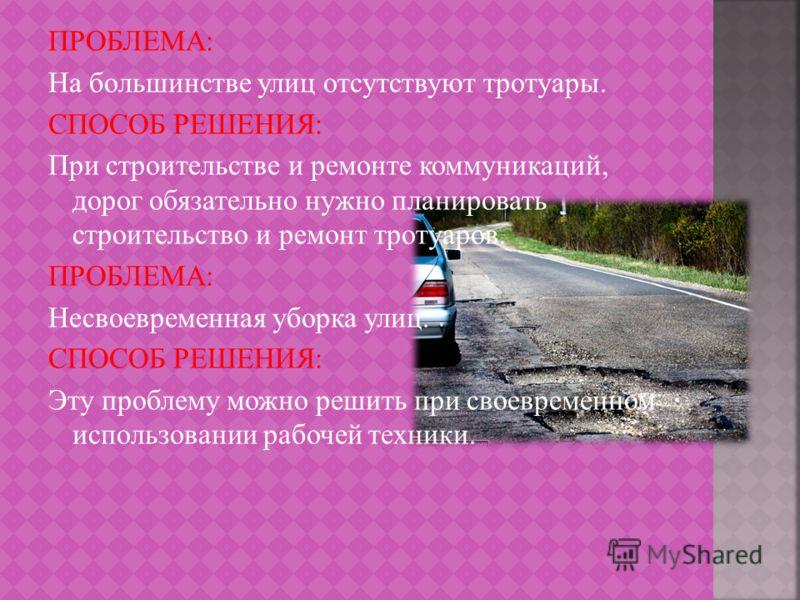 ПРОБЛЕМА: На большинстве улиц отсутствуют тротуары. СПОСОБ РЕШЕНИЯ: При строительстве и ремонте коммуникаций, дорог обязательно нужно планировать строительство и ремонт тротуаров. ПРОБЛЕМА: Несвоевременная уборка улиц. СПОСОБ РЕШЕНИЯ: Эту проблему мо
