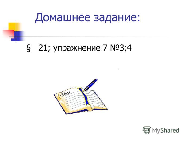 Домашнее задание: § 21; упражнение 7 3;4