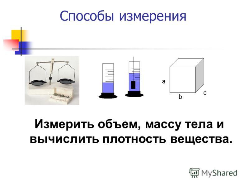 Способы измерения а b c Измерить объем, массу тела и вычислить плотность вещества.